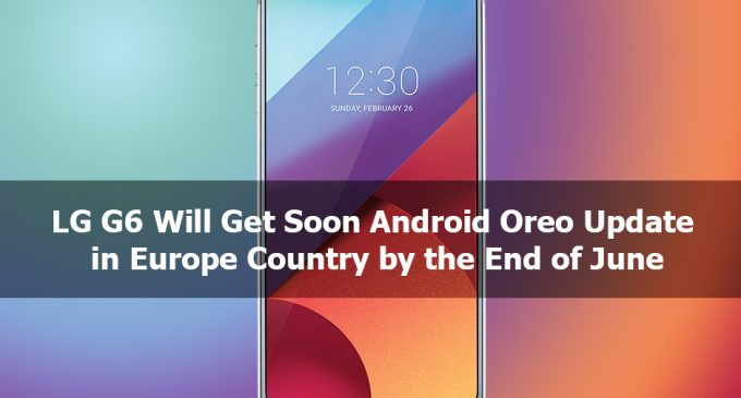 LG G6 Will Get Soon Android Oreo Update in Europe Country by the End of June